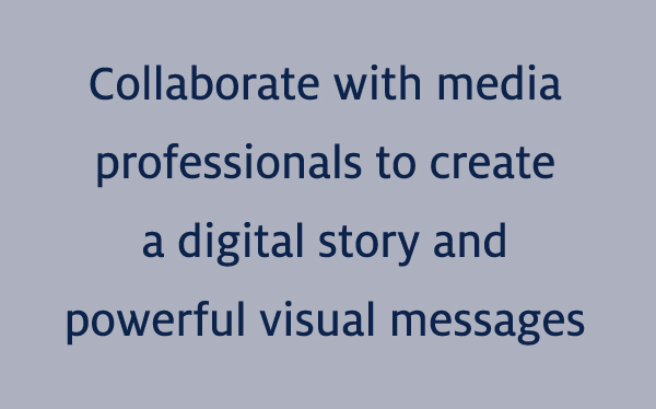 Collaborate with media professionals to create a digital story and powerful visual messages